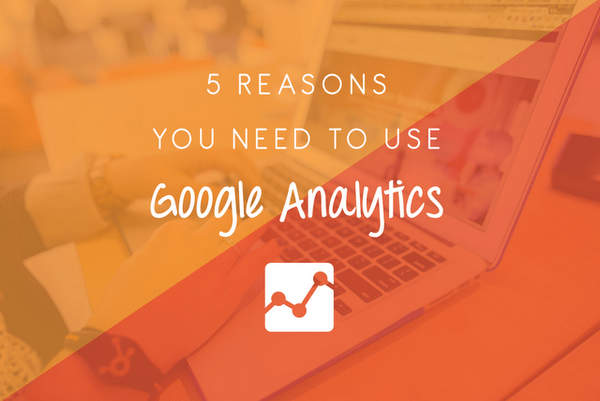 5 Reasons You NEED To Use Google Analytics